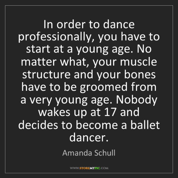 Amanda Schull: In order to dance professionally, you have to start at...