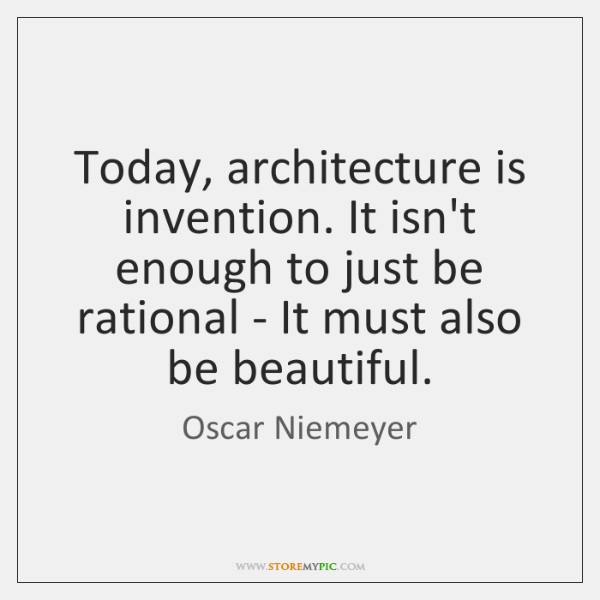 Today, architecture is invention. It isn't enough to just be rational - ...