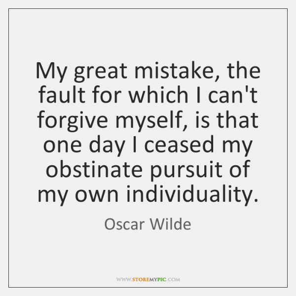 My great mistake, the fault for which I can't forgive myself, is ...