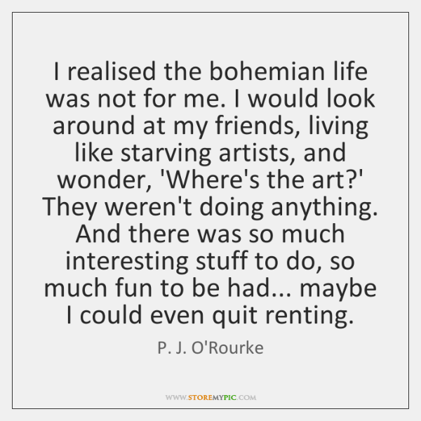 I realised the bohemian life was not for me. I would look ...