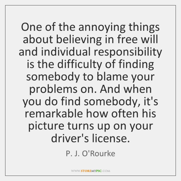 One of the annoying things about believing in free will and individual ...