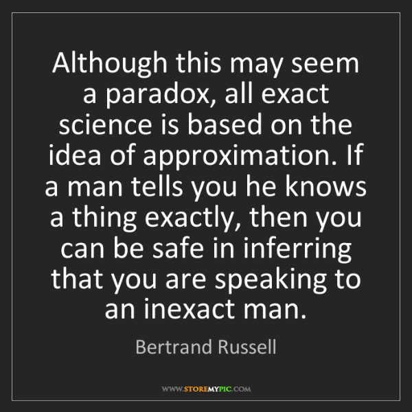 Bertrand Russell: Although this may seem a paradox, all exact science is...