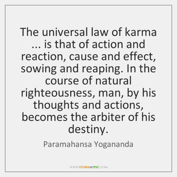 The universal law of karma ... is that of action and reaction, cause ...
