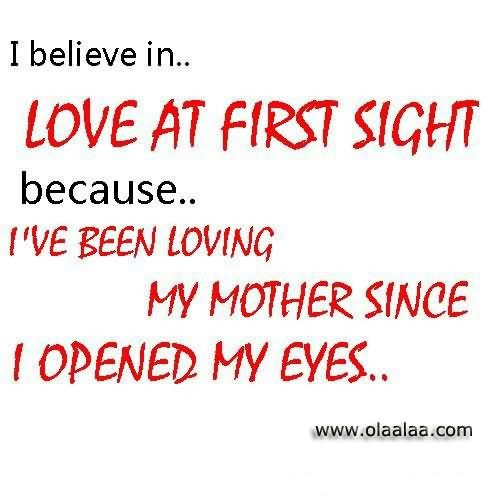 I Believe In Love At First Sight Because Ive Been Loving My Mother