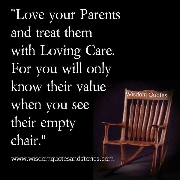 Love your parents and treat them with loving care for you will only know their va