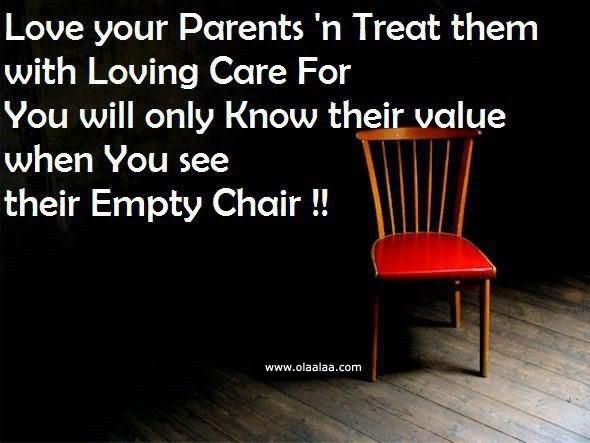 Love your parents treat them with loving care for you will only know their value