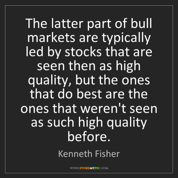 Kenneth Fisher: The latter part of bull markets are typically led by...
