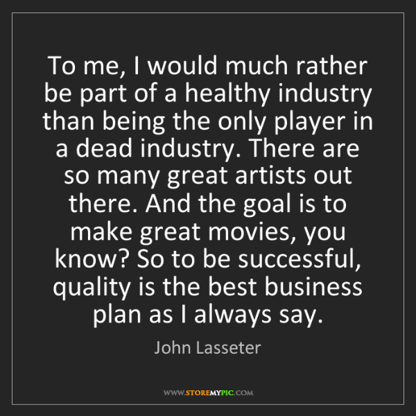 John Lasseter: To me, I would much rather be part of a healthy industry...