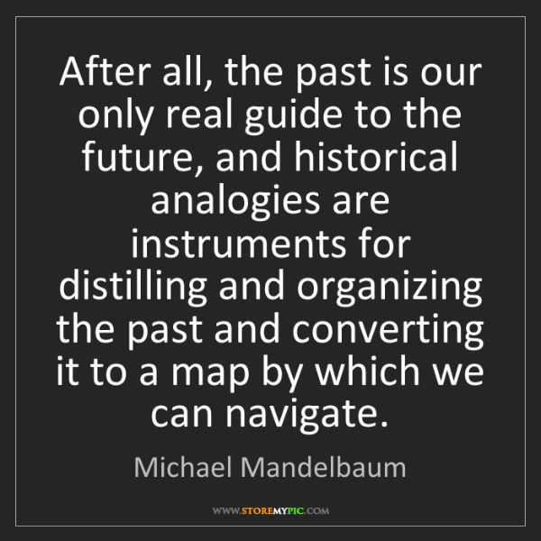 Michael Mandelbaum: After all, the past is our only real guide to the future,...