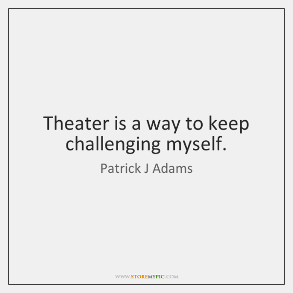 Theater is a way to keep challenging myself.