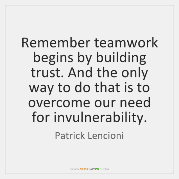 Remember teamwork begins by building trust. And the only way to do ...