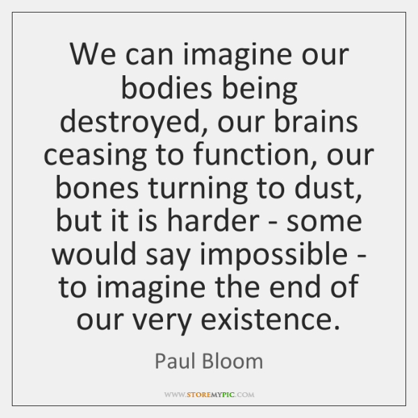 We can imagine our bodies being destroyed, our brains ceasing to function, ...