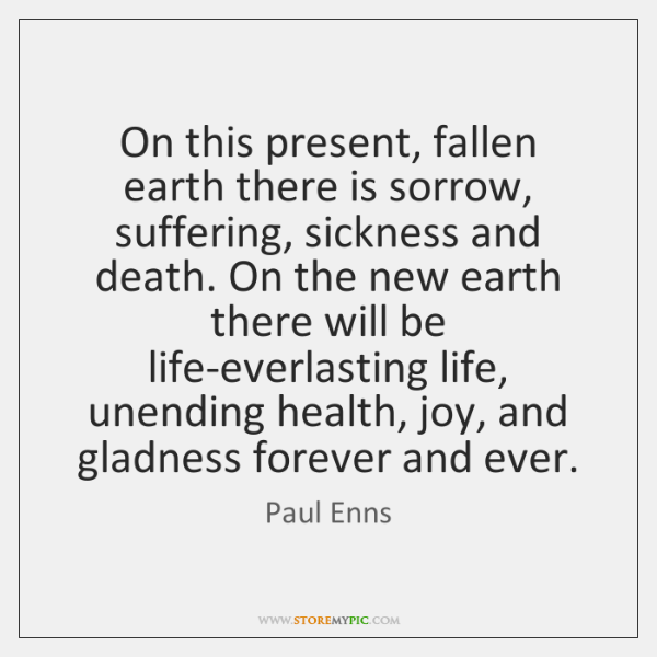 On this present, fallen earth there is sorrow, suffering, sickness and death. ...