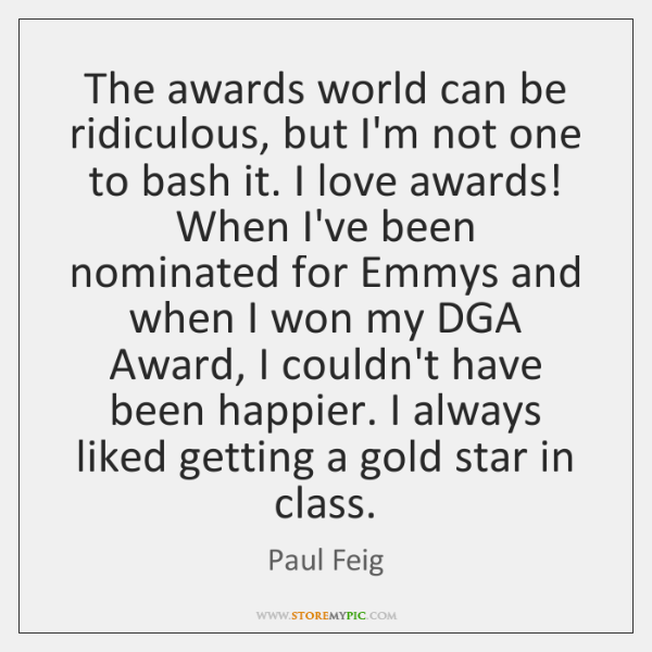 The awards world can be ridiculous, but I'm not one to bash ...