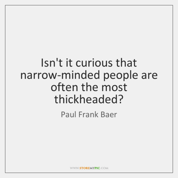 Isnt It Curious That Narrow Minded People Are Often The Most