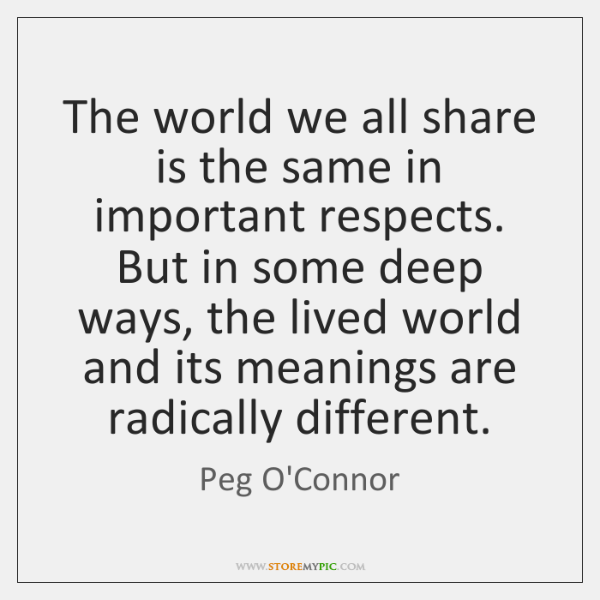 The world we all share is the same in important respects. But ...