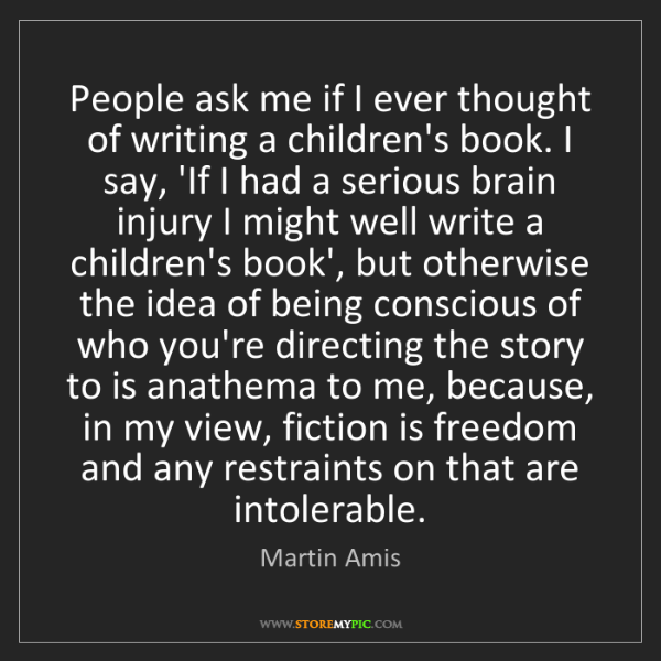 Martin Amis: People ask me if I ever thought of writing a children's...