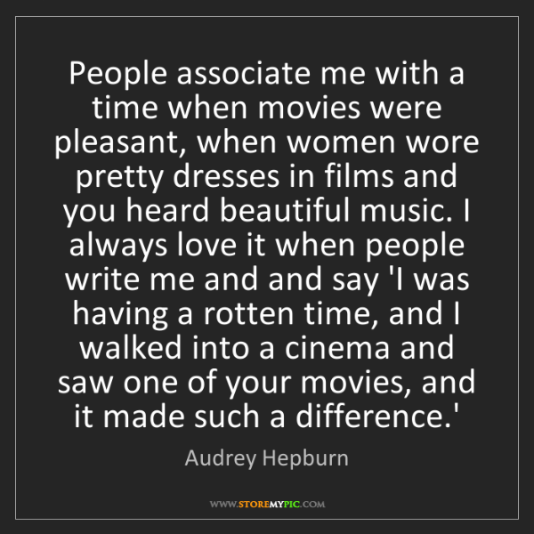 Audrey Hepburn: People associate me with a time when movies were pleasant,...