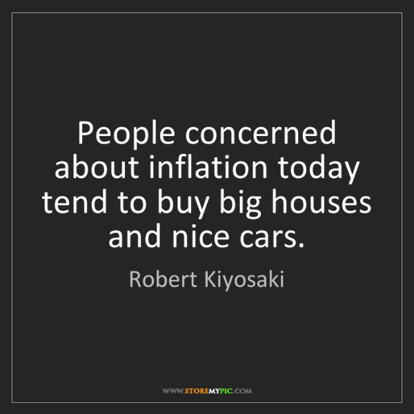 Robert Kiyosaki: People concerned about inflation today tend to buy big...