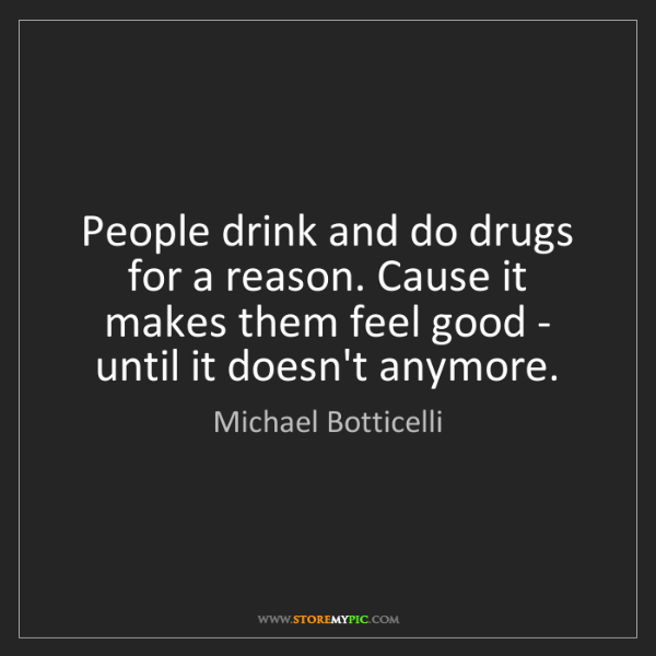 Michael Botticelli: People drink and do drugs for a reason. Cause it makes...