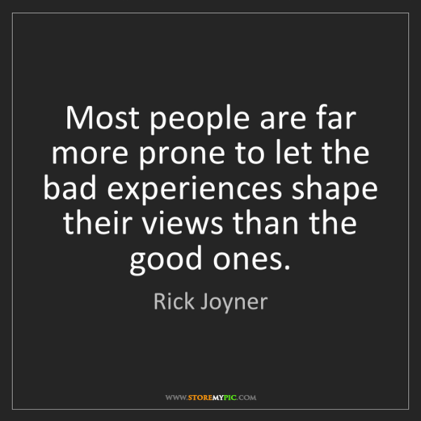 Rick Joyner: Most people are far more prone to let the bad experiences...