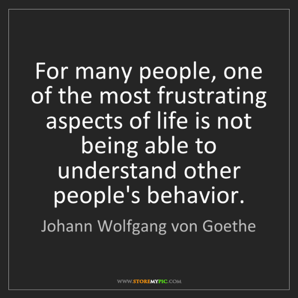Johann Wolfgang von Goethe: For many people, one of the most frustrating aspects...