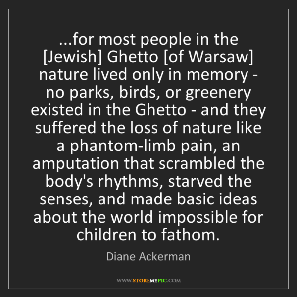 Diane Ackerman: ...for most people in the [Jewish] Ghetto [of Warsaw]...