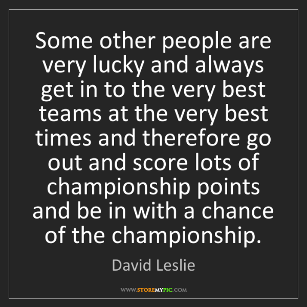 David Leslie: Some other people are very lucky and always get in to...