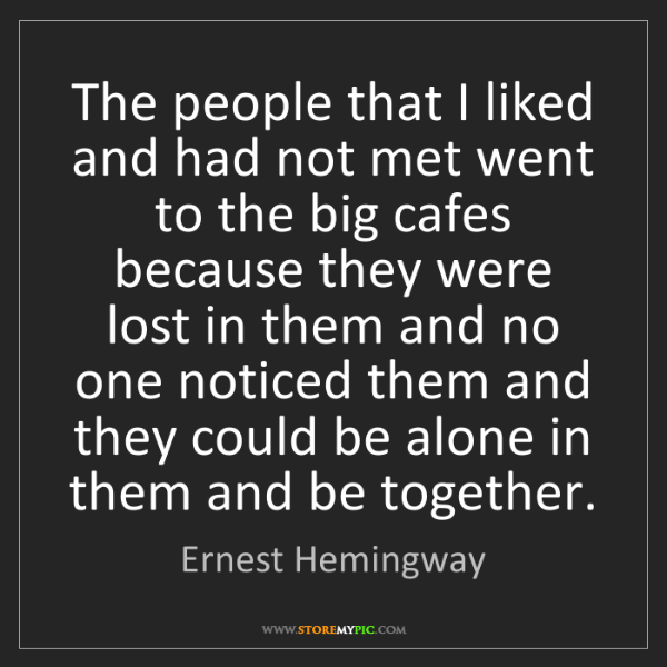 Ernest Hemingway: The people that I liked and had not met went to the big...