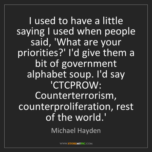Michael Hayden: I used to have a little saying I used when people said,...