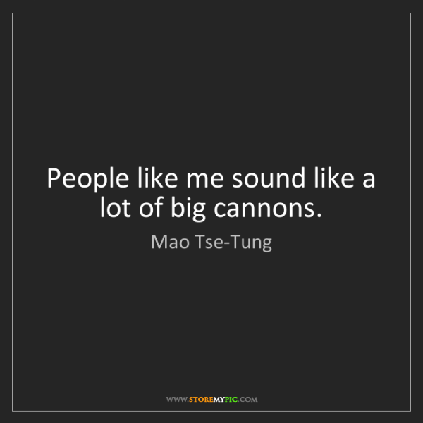 Mao Tse-Tung: People like me sound like a lot of big cannons.