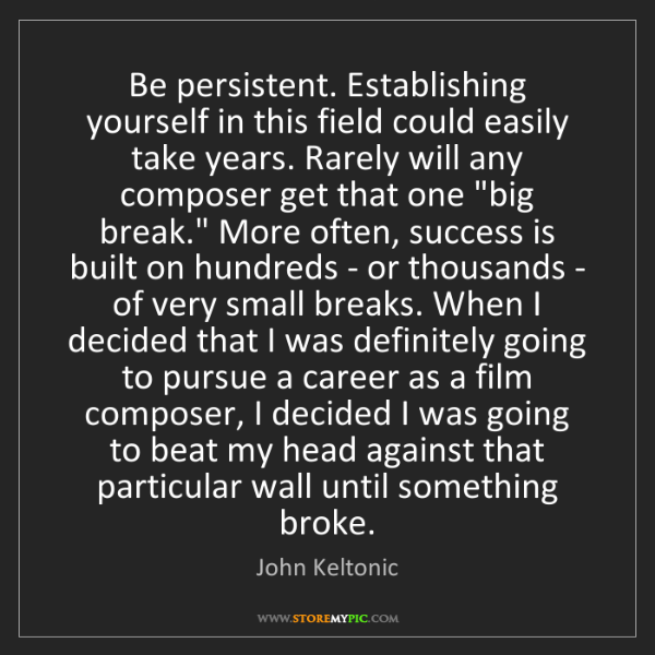 John Keltonic: Be persistent. Establishing yourself in this field could...