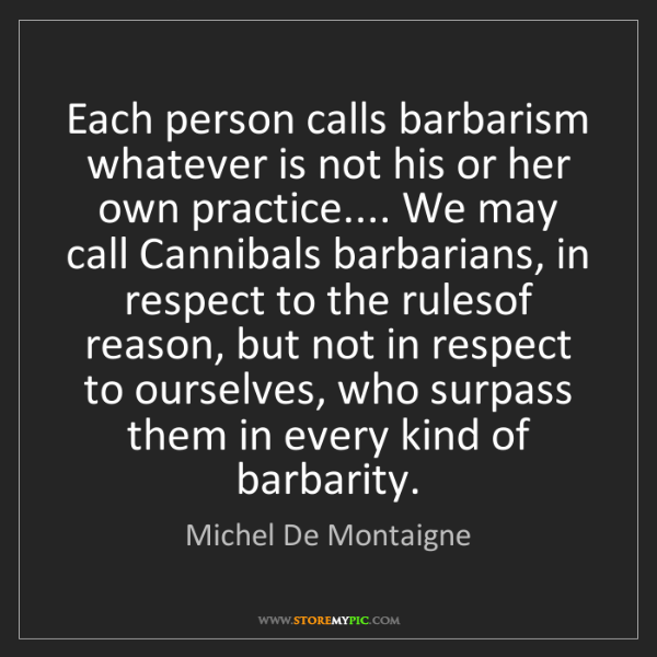 Michel De Montaigne: Each person calls barbarism whatever is not his or her...