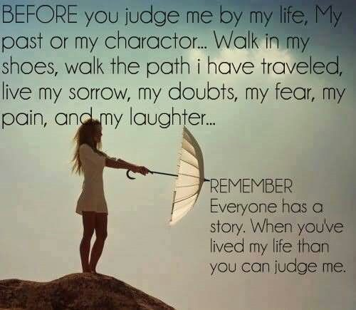 Before you judge me by my life past or my charactor walk in my shoes shoe