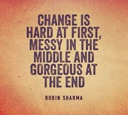 Change is hard at first messy in the middle and gorgeous at the end