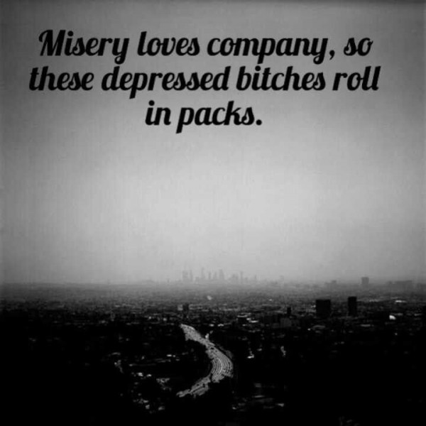 Misery loves company so these depressed bitches roll in packs