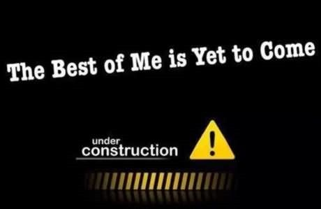 The best of me is yet to come under construction
