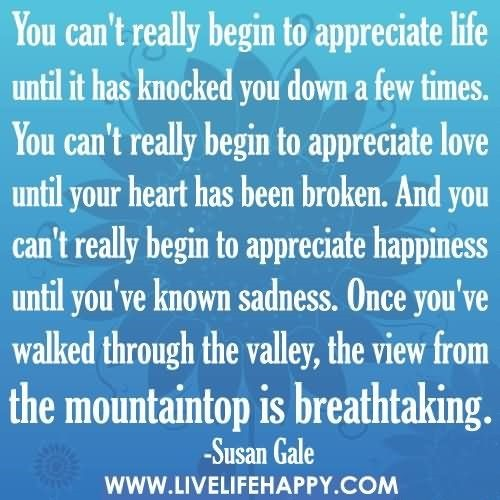 You cant really begin to appreciate life until it has knocked you down a