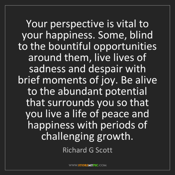 Richard G Scott: Your perspective is vital to your happiness. Some, blind...