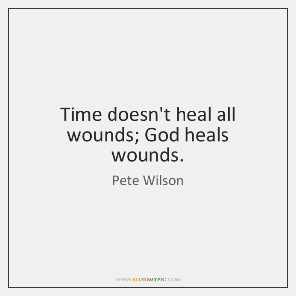 Time doesn't heal all wounds; God heals wounds.