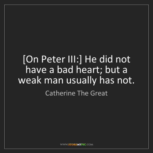 Catherine The Great: [On Peter III:] He did not have a bad heart; but a weak...