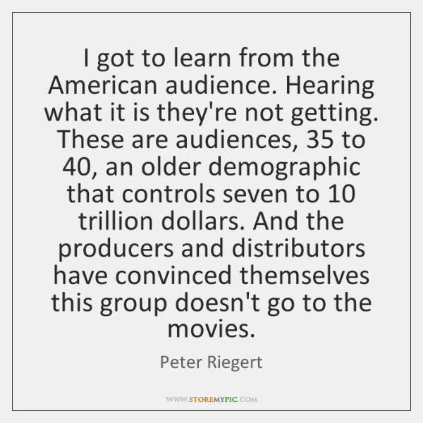 I got to learn from the American audience. Hearing what it is ...