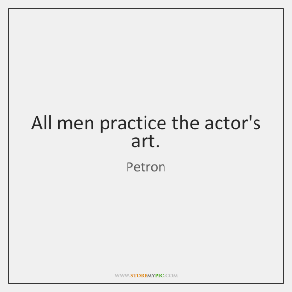 All men practice the actor's art.