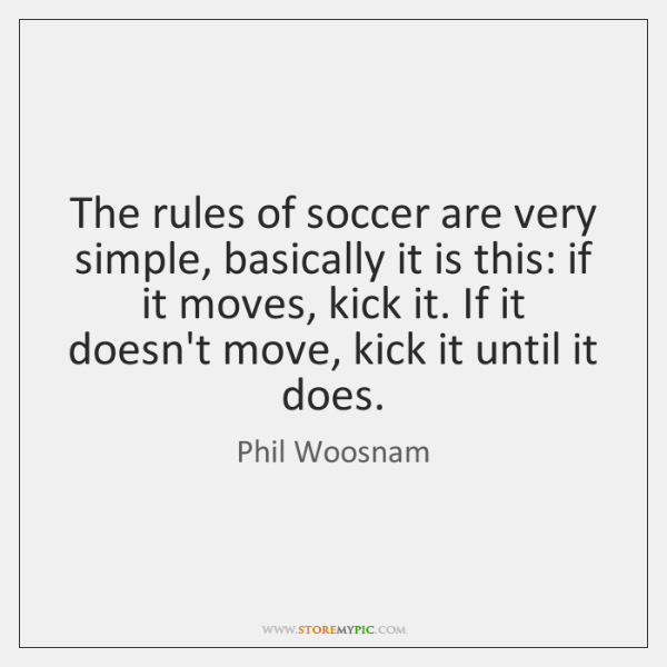The rules of soccer are very simple, basically it is this: if ...