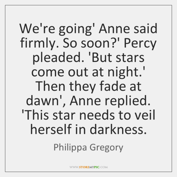 We're going' Anne said firmly. So soon?' Percy pleaded. 'But stars ...