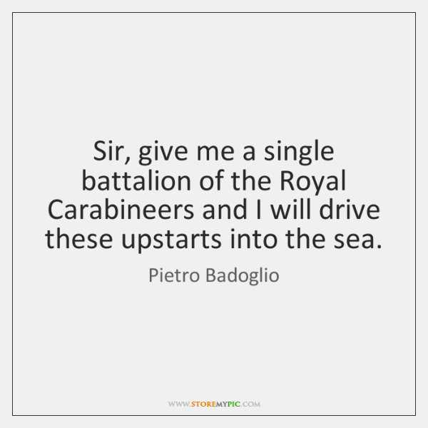 Sir, give me a single battalion of the Royal Carabineers and I ...