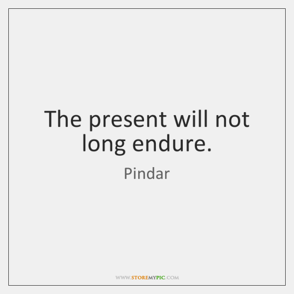 The present will not long endure.