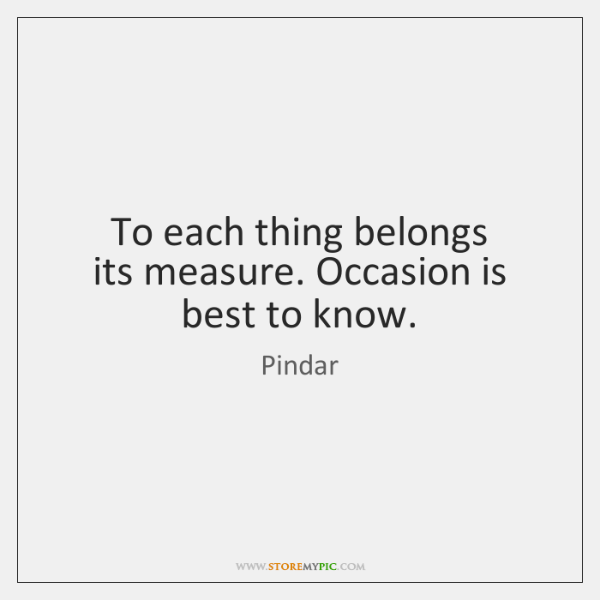 To each thing belongs   its measure. Occasion is best to know.