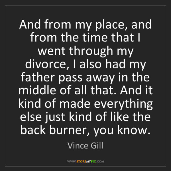 Vince Gill: And from my place, and from the time that I went through...