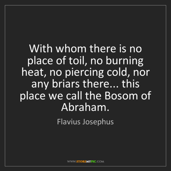 Flavius Josephus: With whom there is no place of toil, no burning heat,...